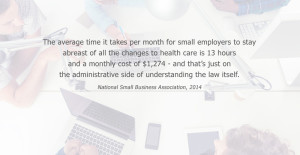 The average time it takes per month for small employers to stay abreast of all the changes to health care is 13 hours and a monthly cost of $1,274 - and that's juston the administrative side of understanding the law itself. National Small Business Association, 2014