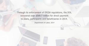 Through its enforcement of ERISA regulations, the DOL recovered over $599.7 million for direct payment to plans, participants and beneficiaries in 2014. Department of Labor, 2014