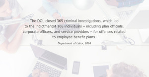 The DOL closed 365 criminal investigations, which led to the indictment of 106 individuals - including plan officials, corporate officers, and service providers - for offenses related to employee benefit plans. Department of Labor, 2014