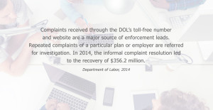 Complaints received through the DOL's toll-free number and website are a major source of enforcement leads. Repeated complaints of a particular plan or employer are referred for investigation. In 2014, the informal complaint resolution led to the recovery of $356.2 million. Department of Labor, 2014
