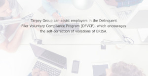 Tarpey Group can assist employers in the Delinquent Filer Voluntary Compliance Program (DFVCP), which encourages the self-correction of violations of ERISA.